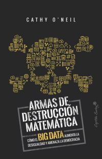 Armas de destrucción matemática. Cómo el big data aumenta la desigualdad y amenaza la democracia. La Libre. Santander