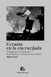 Ucrania en la encrucijada. Anarquismo y antifascismo en el Maidán y en la guerra del Donbass. La Libre. Santander